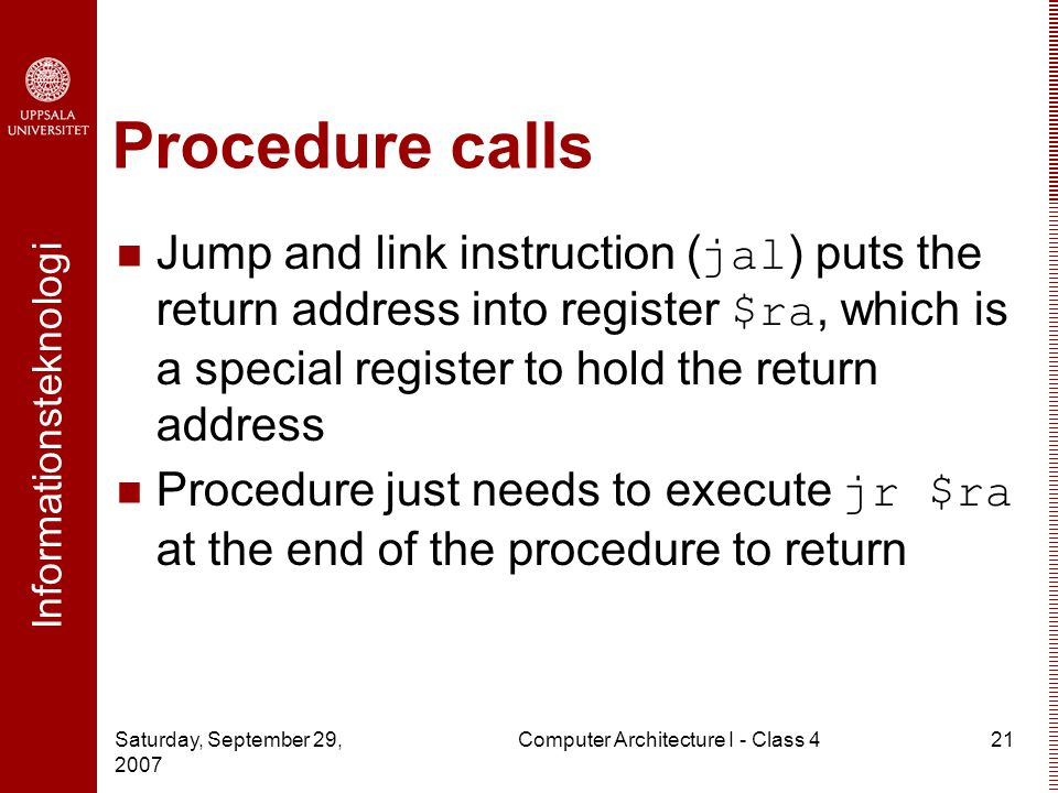 Informationsteknologi Saturday, September 29, 2007 Computer Architecture I - Class 421 Procedure calls Jump and link instruction ( jal ) puts the retu