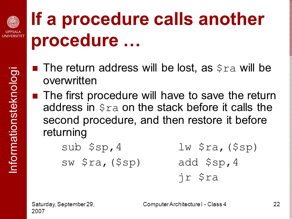 Informationsteknologi Saturday, September 29, 2007 Computer Architecture I - Class 422 If a procedure calls another procedure … The return address will be lost, as $ra will be overwritten The first procedure will have to save the return address in $ra on the stack before it calls the second procedure, and then restore it before returning sub $sp,4lw $ra,($sp) sw $ra,($sp)add $sp,4 jr $ra