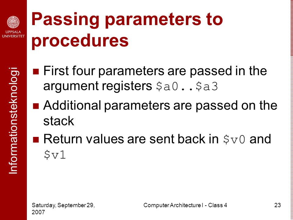 Informationsteknologi Saturday, September 29, 2007 Computer Architecture I - Class 423 Passing parameters to procedures First four parameters are passed in the argument registers $a0..$a3 Additional parameters are passed on the stack Return values are sent back in $v0 and $v1