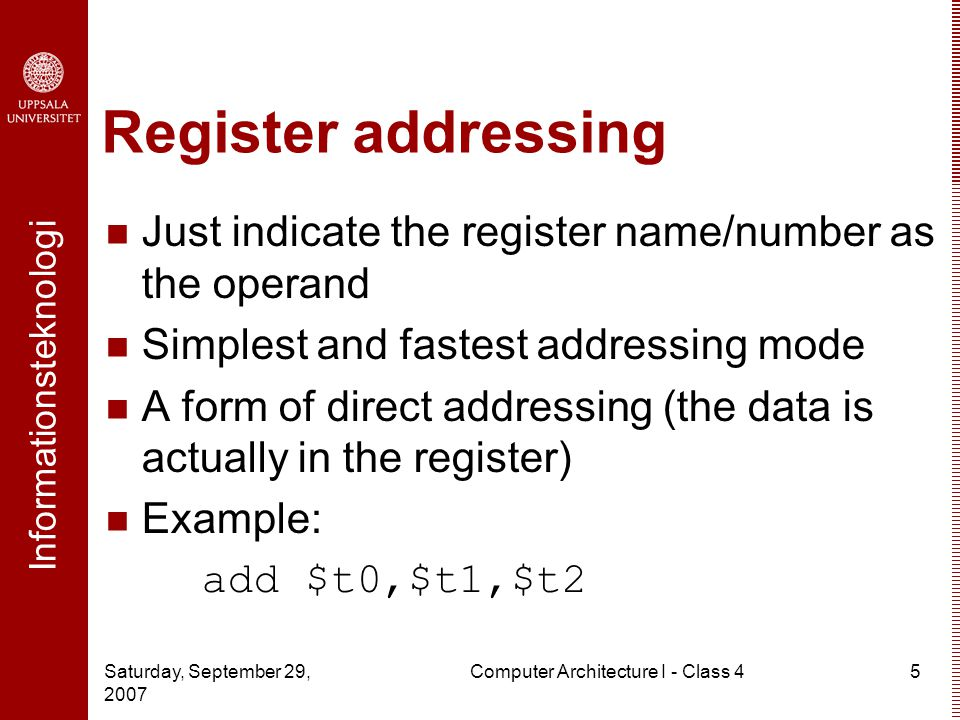 Informationsteknologi Saturday, September 29, 2007 Computer Architecture I - Class 45 Register addressing Just indicate the register name/number as the operand Simplest and fastest addressing mode A form of direct addressing (the data is actually in the register) Example: add $t0,$t1,$t2