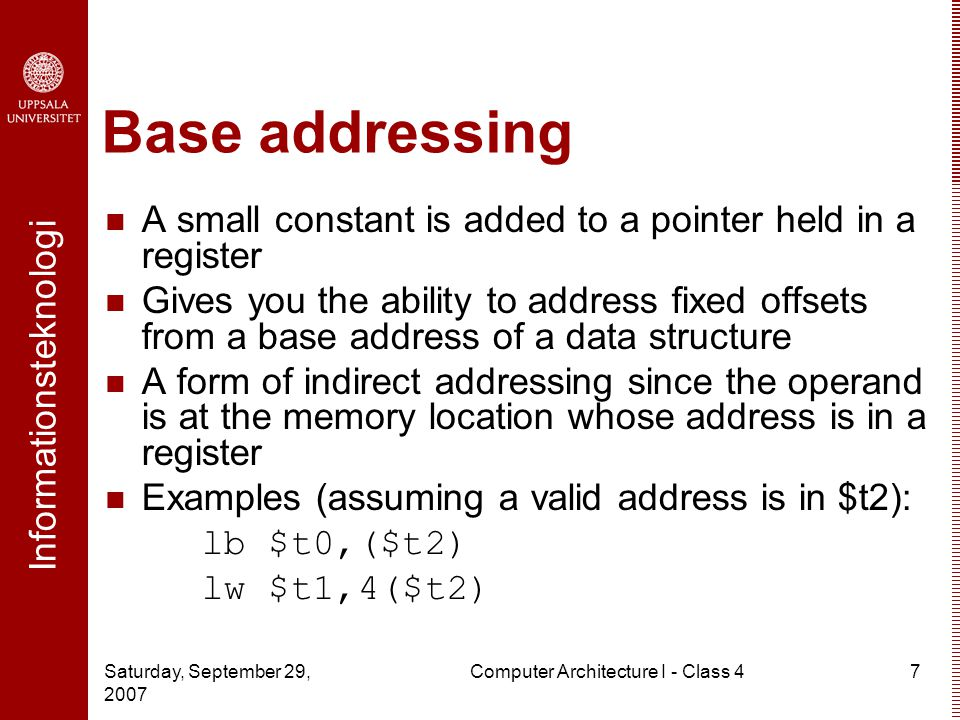Informationsteknologi Saturday, September 29, 2007 Computer Architecture I - Class 47 Base addressing A small constant is added to a pointer held in a register Gives you the ability to address fixed offsets from a base address of a data structure A form of indirect addressing since the operand is at the memory location whose address is in a register Examples (assuming a valid address is in $t2): lb $t0,($t2) lw $t1,4($t2)