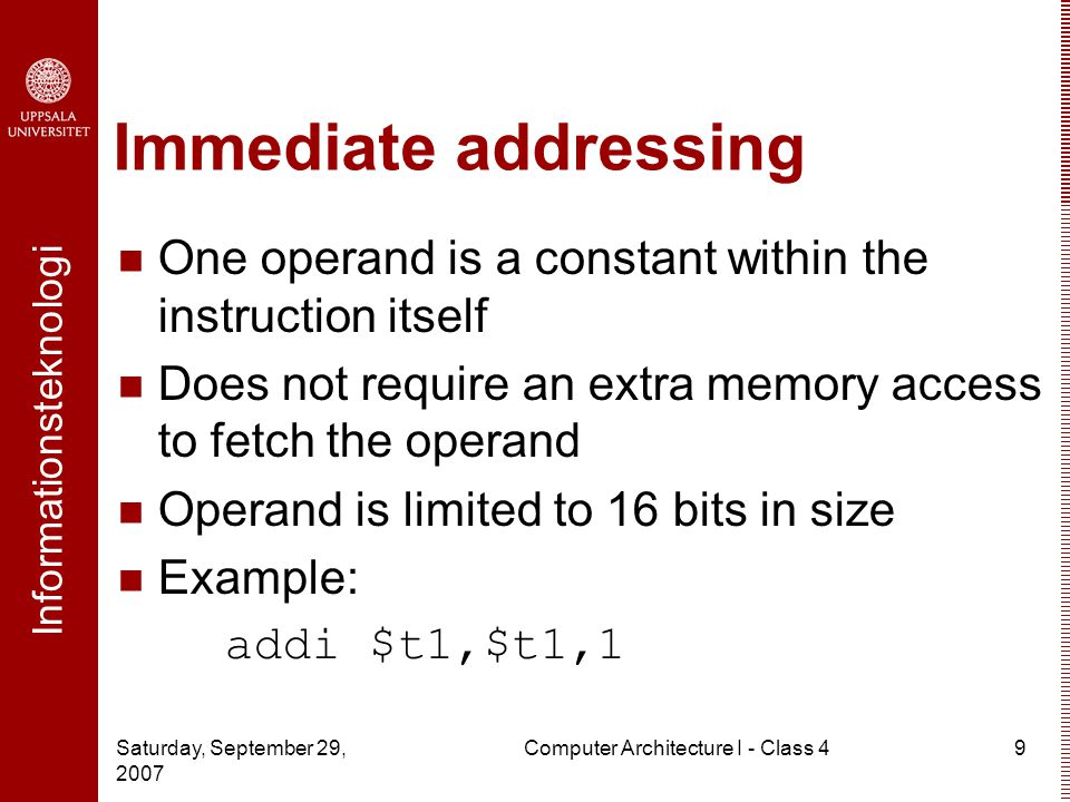 Informationsteknologi Saturday, September 29, 2007 Computer Architecture I - Class 49 Immediate addressing One operand is a constant within the instruction itself Does not require an extra memory access to fetch the operand Operand is limited to 16 bits in size Example: addi $t1,$t1,1