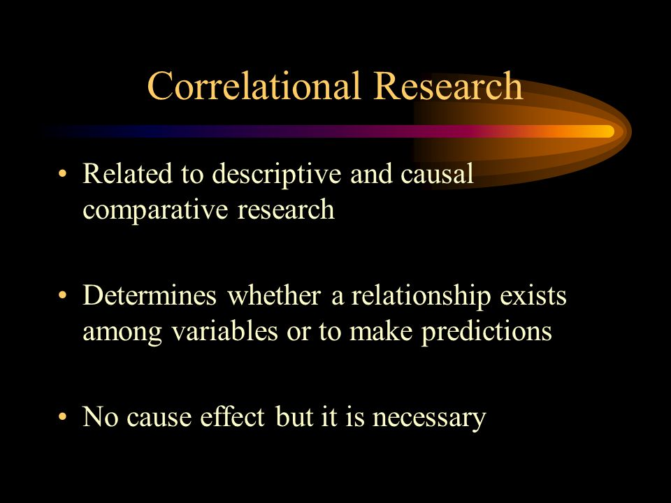Correlational Research Related to descriptive and causal comparative research Determines whether a relationship exists among variables or to make predictions No cause effect but it is necessary