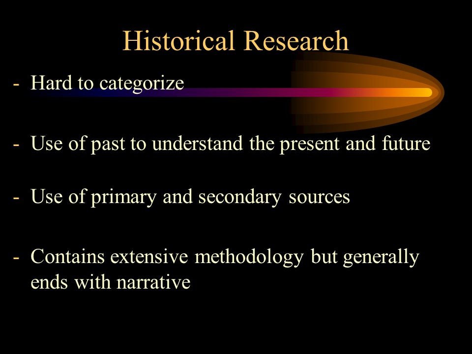 Historical Research -Hard to categorize -Use of past to understand the present and future -Use of primary and secondary sources -Contains extensive methodology but generally ends with narrative