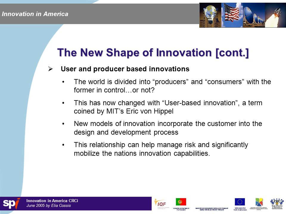 Innovation in America CRCi June 2005 by Elia Cossis Innovation in America The New Shape of Innovation [cont.]  User and producer based innovations The world is divided into producers and consumers with the former in control…or not.