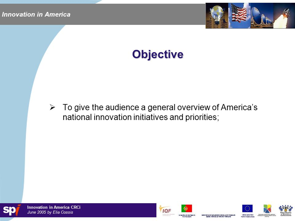Innovation in America CRCi June 2005 by Elia Cossis Innovation in America Objective  To give the audience a general overview of America's national innovation initiatives and priorities;