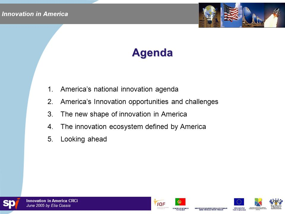 Innovation in America CRCi June 2005 by Elia Cossis Innovation in America Agenda 1.America's national innovation agenda 2.America's Innovation opportunities and challenges 3.The new shape of innovation in America 4.The innovation ecosystem defined by America 5.Looking ahead