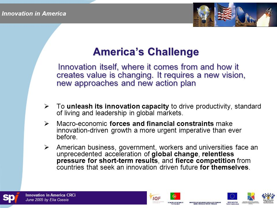 Innovation in America CRCi June 2005 by Elia Cossis Innovation in America America's Challenge Innovation itself, where it comes from and how it creates value is changing.