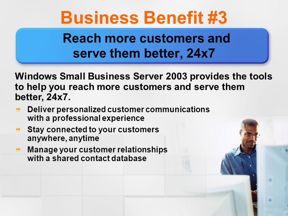 Business Benefit #3 Reach more customers and serve them better, 24x7 Windows Small Business Server 2003 provides the tools to help you reach more customers and serve them better, 24x7.