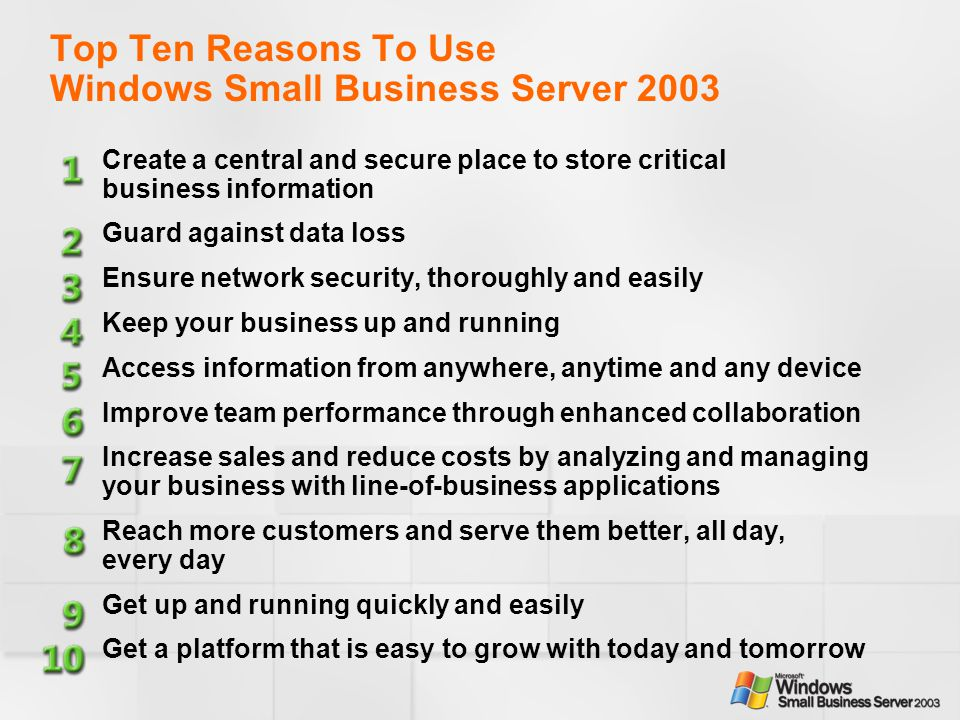 Top Ten Reasons To Use Windows Small Business Server 2003 Create a central and secure place to store critical business information Guard against data loss Ensure network security, thoroughly and easily Keep your business up and running Access information from anywhere, anytime and any device Improve team performance through enhanced collaboration Increase sales and reduce costs by analyzing and managing your business with line-of-business applications Reach more customers and serve them better, all day, every day Get up and running quickly and easily Get a platform that is easy to grow with today and tomorrow