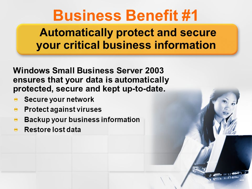 Business Benefit #1 Automatically protect and secure your critical business information Windows Small Business Server 2003 ensures that your data is automatically protected, secure and kept up-to-date.