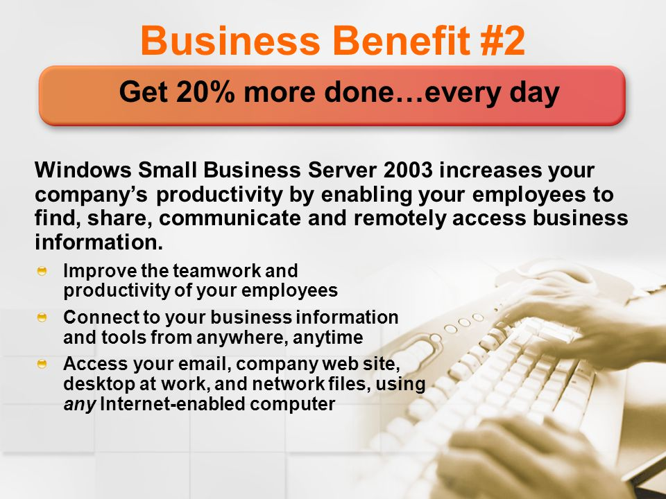 Business Benefit #2 Get 20% more done…every day Windows Small Business Server 2003 increases your company's productivity by enabling your employees to find, share, communicate and remotely access business information.