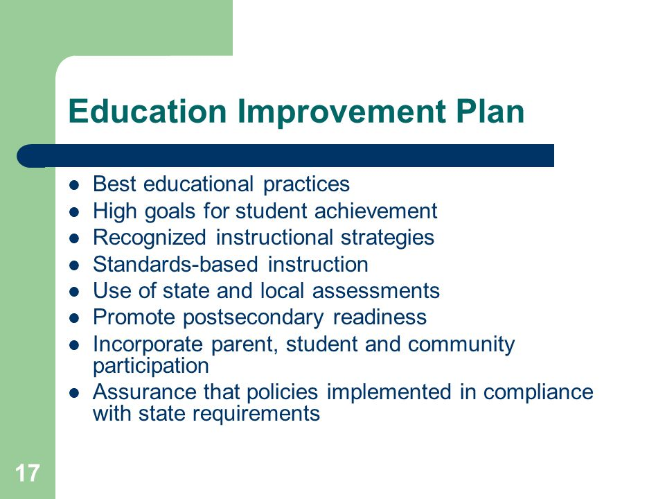 17 Education Improvement Plan Best educational practices High goals for student achievement Recognized instructional strategies Standards-based instruction Use of state and local assessments Promote postsecondary readiness Incorporate parent, student and community participation Assurance that policies implemented in compliance with state requirements