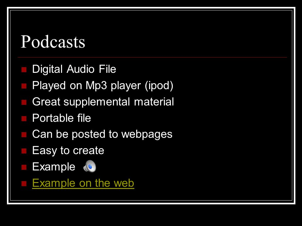 Podcasts Digital Audio File Played on Mp3 player (ipod) Great supplemental material Portable file Can be posted to webpages Easy to create Example Example on the web