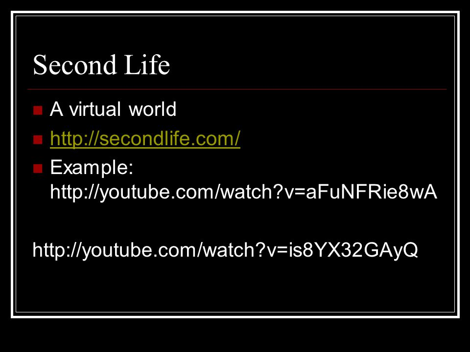 Second Life A virtual world   Example:   v=aFuNFRie8wA   v=is8YX32GAyQ