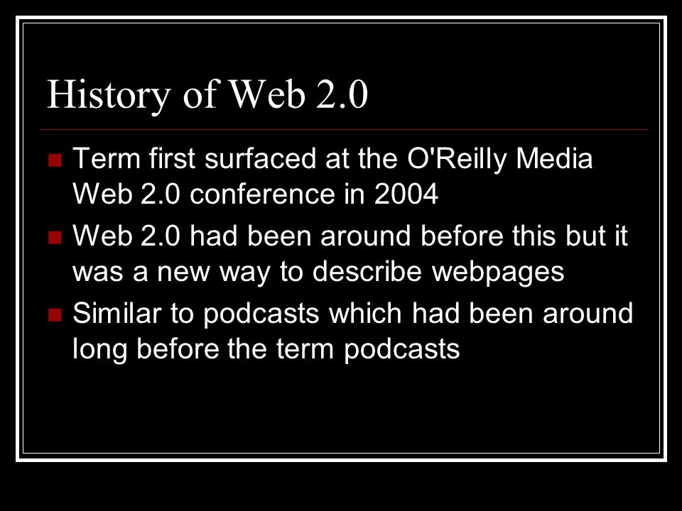 History of Web 2.0 Term first surfaced at the O Reilly Media Web 2.0 conference in 2004 Web 2.0 had been around before this but it was a new way to describe webpages Similar to podcasts which had been around long before the term podcasts