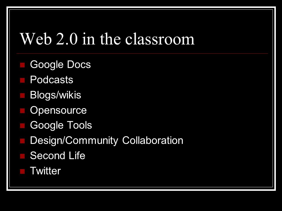 Web 2.0 in the classroom Google Docs Podcasts Blogs/wikis Opensource Google Tools Design/Community Collaboration Second Life Twitter