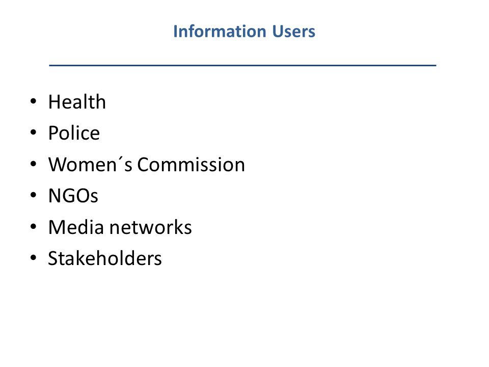 Information Users Health Police Women´s Commission NGOs Media networks Stakeholders