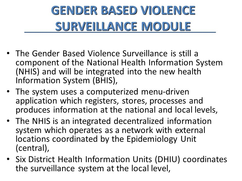 GENDER BASED VIOLENCE SURVEILLANCE MODULE The Gender Based Violence Surveillance is still a component of the National Health Information System (NHIS) and will be integrated into the new health Information System (BHIS), The system uses a computerized menu-driven application which registers, stores, processes and produces information at the national and local levels, The NHIS is an integrated decentralized information system which operates as a network with external locations coordinated by the Epidemiology Unit (central), Six District Health Information Units (DHIU) coordinates the surveillance system at the local level,