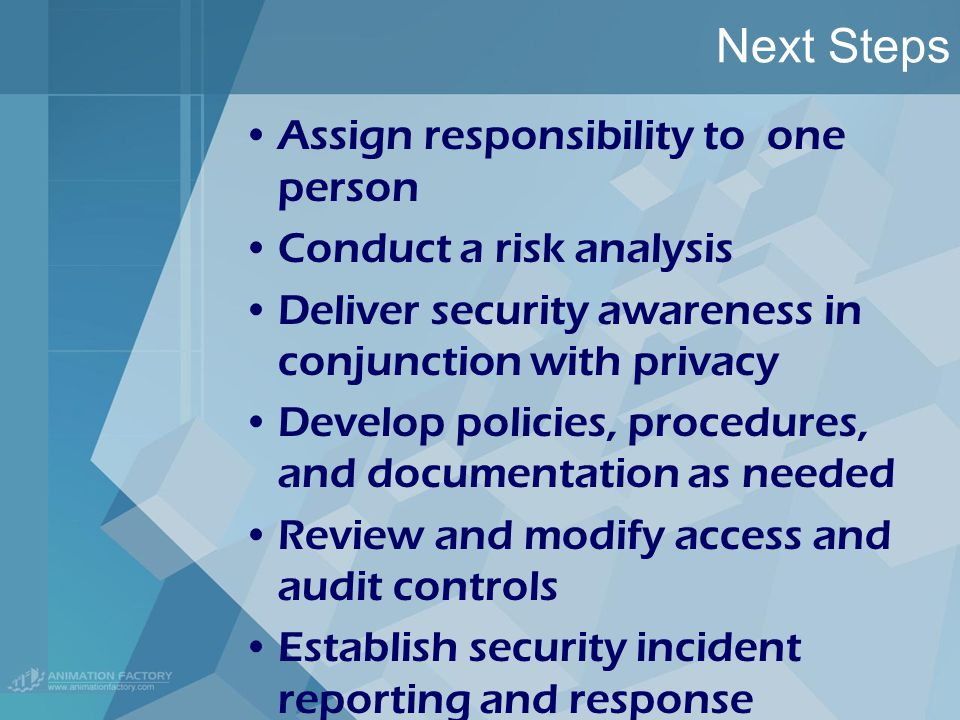 Next Steps Assign responsibility to one person Conduct a risk analysis Deliver security awareness in conjunction with privacy Develop policies, procedures, and documentation as needed Review and modify access and audit controls Establish security incident reporting and response procedures