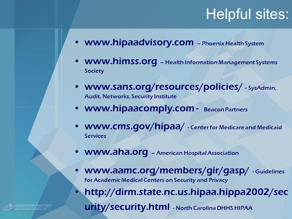 Helpful sites:   – Phoenix Health System   – Health Information Management Systems Society   - SysAdmin, Audit, Networks, Security Institute   - Beacon Partners   - Center for Medicare and Medicaid Services   – American Hospital Association   - Guidelines for Academic Medical Centers on Security and Privacy   urity/security.html - North Carolina DHHS HIPAA