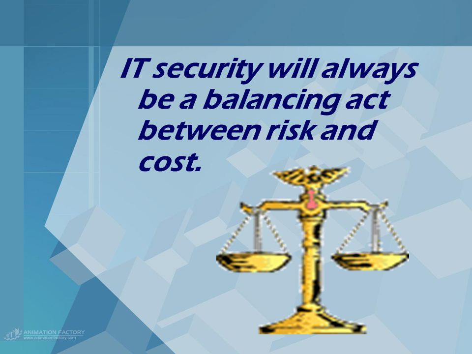 IT security will always be a balancing act between risk and cost.
