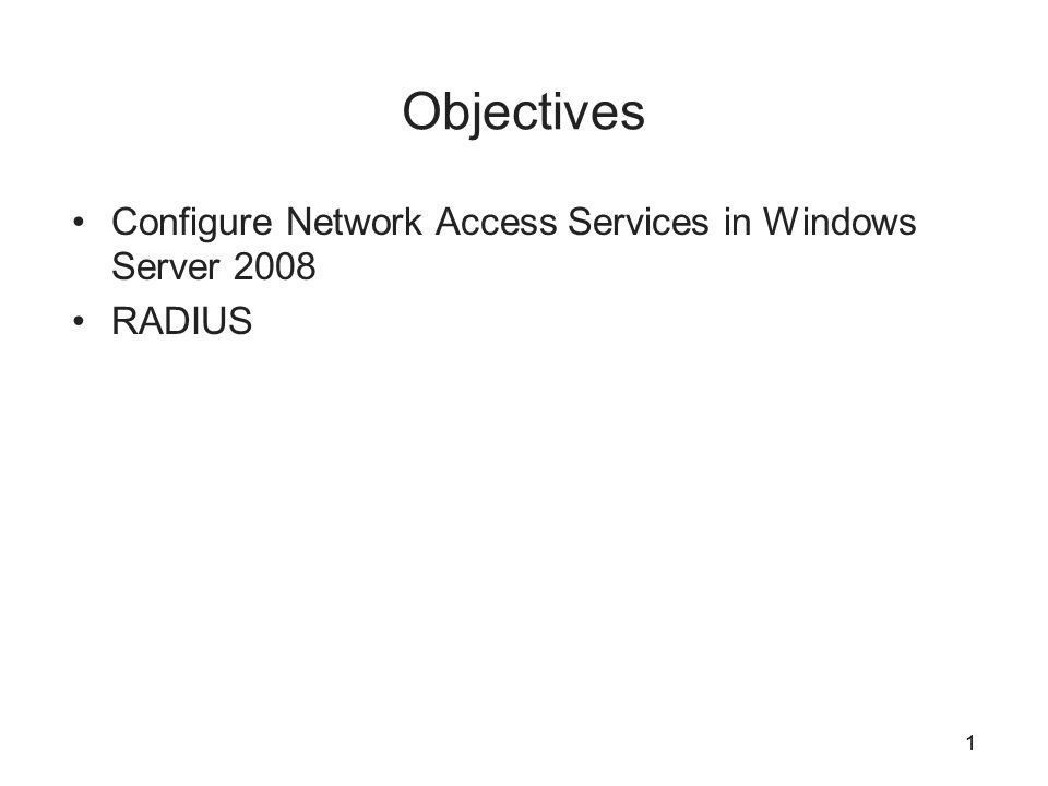 1 Objectives Configure Network Access Services in Windows Server 2008 RADIUS 1