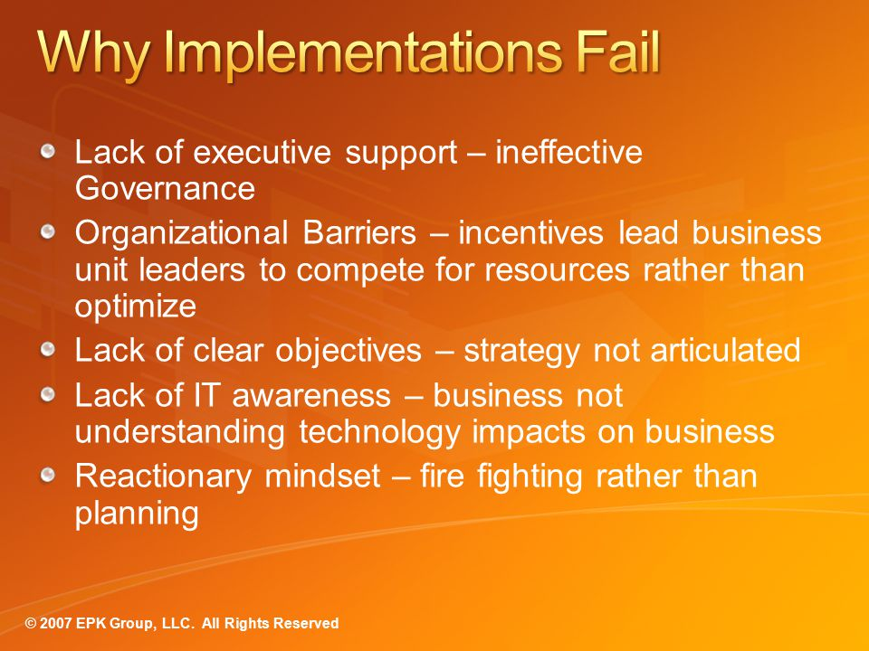Lack of executive support – ineffective Governance Organizational Barriers – incentives lead business unit leaders to compete for resources rather than optimize Lack of clear objectives – strategy not articulated Lack of IT awareness – business not understanding technology impacts on business Reactionary mindset – fire fighting rather than planning