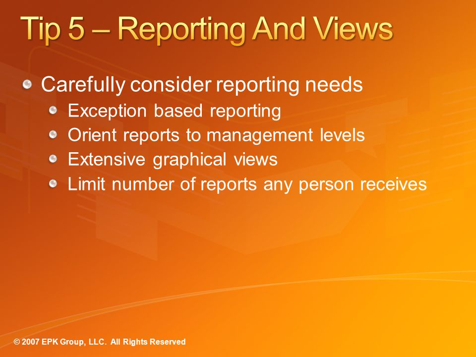 Carefully consider reporting needs Exception based reporting Orient reports to management levels Extensive graphical views Limit number of reports any person receives
