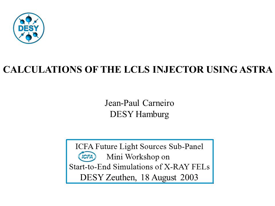 CALCULATIONS OF THE LCLS INJECTOR USING ASTRA Jean-Paul Carneiro DESY Hamburg ICFA Future Light Sources Sub-Panel Mini Workshop on Start-to-End Simulations of X-RAY FELs DESY Zeuthen, 18 August 2003