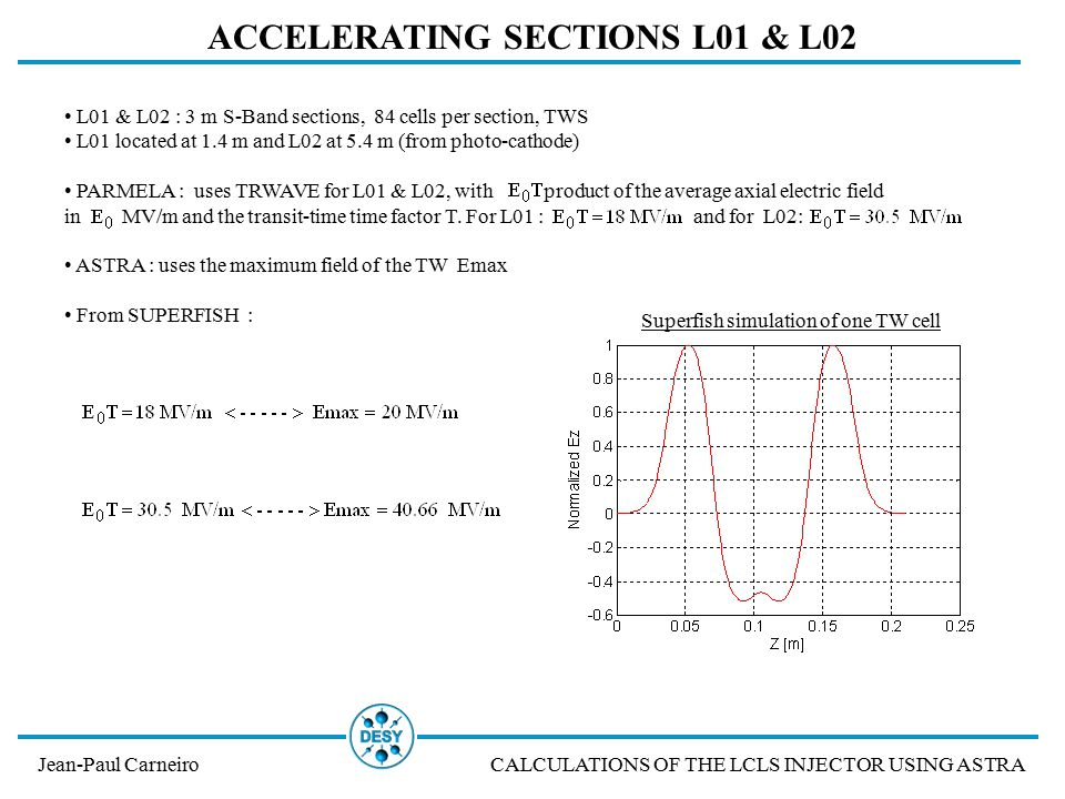 Jean-Paul CarneiroCALCULATIONS OF THE LCLS INJECTOR USING ASTRA ACCELERATING SECTIONS L01 & L02 L01 & L02 : 3 m S-Band sections, 84 cells per section, TWS L01 located at 1.4 m and L02 at 5.4 m (from photo-cathode) PARMELA : uses TRWAVE for L01 & L02, with product of the average axial electric field in MV/m and the transit-time time factor T.