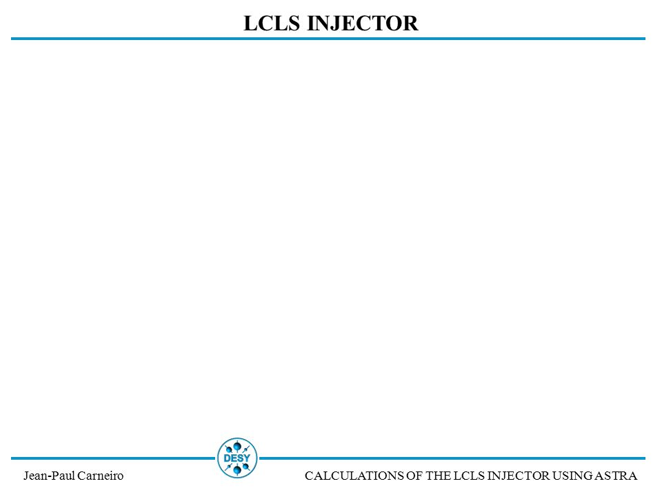 LCLS INJECTOR Jean-Paul CarneiroCALCULATIONS OF THE LCLS INJECTOR USING ASTRA