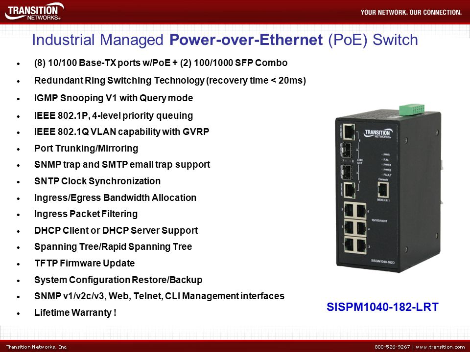 Industrial Managed Power-over-Ethernet (PoE) Switch  (8) 10/100 Base-TX ports w/PoE + (2) 100/1000 SFP Combo  Redundant Ring Switching Technology (recovery time < 20ms)  IGMP Snooping V1 with Query mode  IEEE 802.1P, 4-level priority queuing  IEEE 802.1Q VLAN capability with GVRP  Port Trunking/Mirroring  SNMP trap and SMTP  trap support  SNTP Clock Synchronization  Ingress/Egress Bandwidth Allocation  Ingress Packet Filtering  DHCP Client or DHCP Server Support  Spanning Tree/Rapid Spanning Tree  TFTP Firmware Update  System Configuration Restore/Backup  SNMP v1/v2c/v3, Web, Telnet, CLI Management interfaces  Lifetime Warranty .