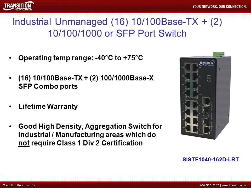 Industrial Unmanaged (16) 10/100Base-TX + (2) 10/100/1000 or SFP Port Switch Operating temp range: -40°C to +75°C (16) 10/100Base-TX + (2) 100/1000Base-X SFP Combo ports Lifetime Warranty Good High Density, Aggregation Switch for Industrial / Manufacturing areas which do not require Class 1 Div 2 Certification SISTF D-LRT