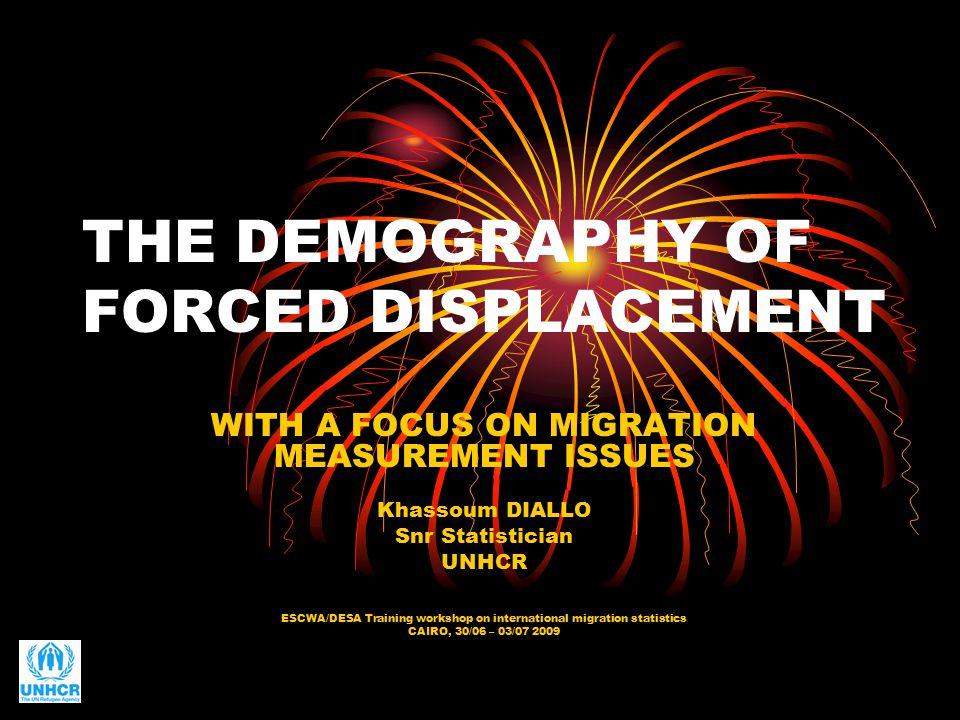 THE DEMOGRAPHY OF FORCED DISPLACEMENT WITH A FOCUS ON MIGRATION MEASUREMENT ISSUES Khassoum DIALLO Snr Statistician UNHCR ESCWA/DESA Training workshop on international migration statistics CAIRO, 30/06 – 03/