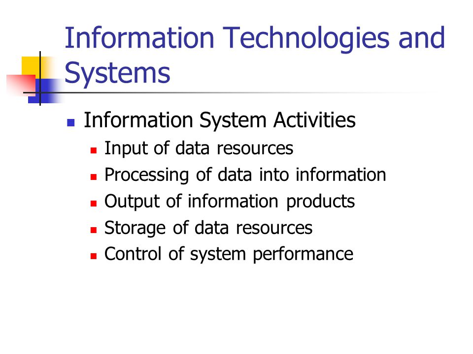 Information Technologies and Systems Information System Activities Input of data resources Processing of data into information Output of information products Storage of data resources Control of system performance