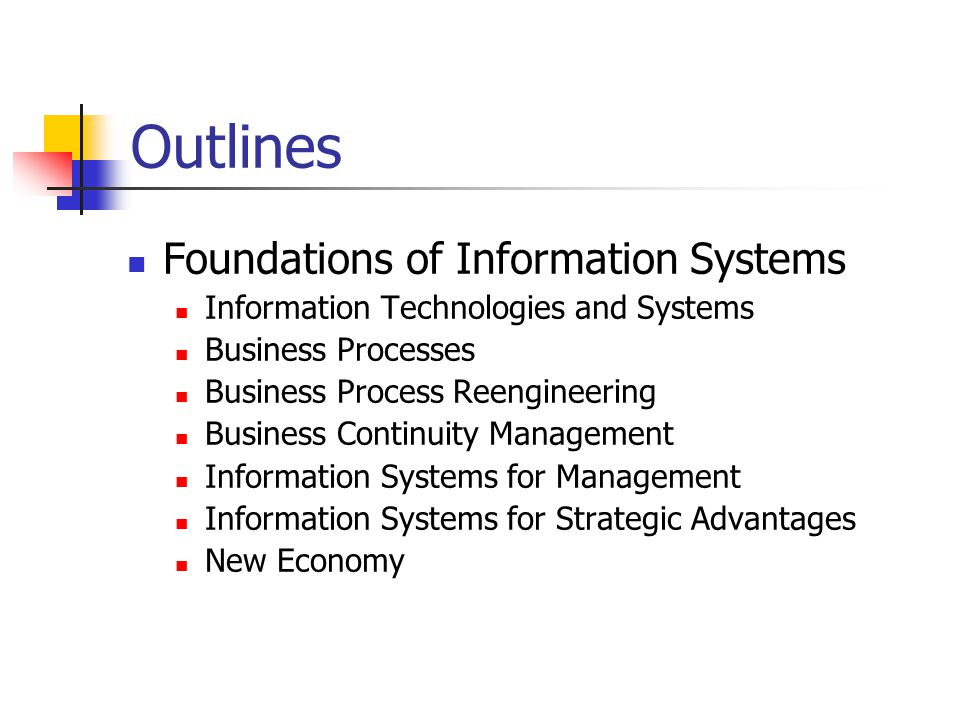 Outlines Foundations of Information Systems Information Technologies and Systems Business Processes Business Process Reengineering Business Continuity Management Information Systems for Management Information Systems for Strategic Advantages New Economy