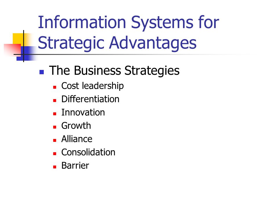 Information Systems for Strategic Advantages The Business Strategies Cost leadership Differentiation Innovation Growth Alliance Consolidation Barrier