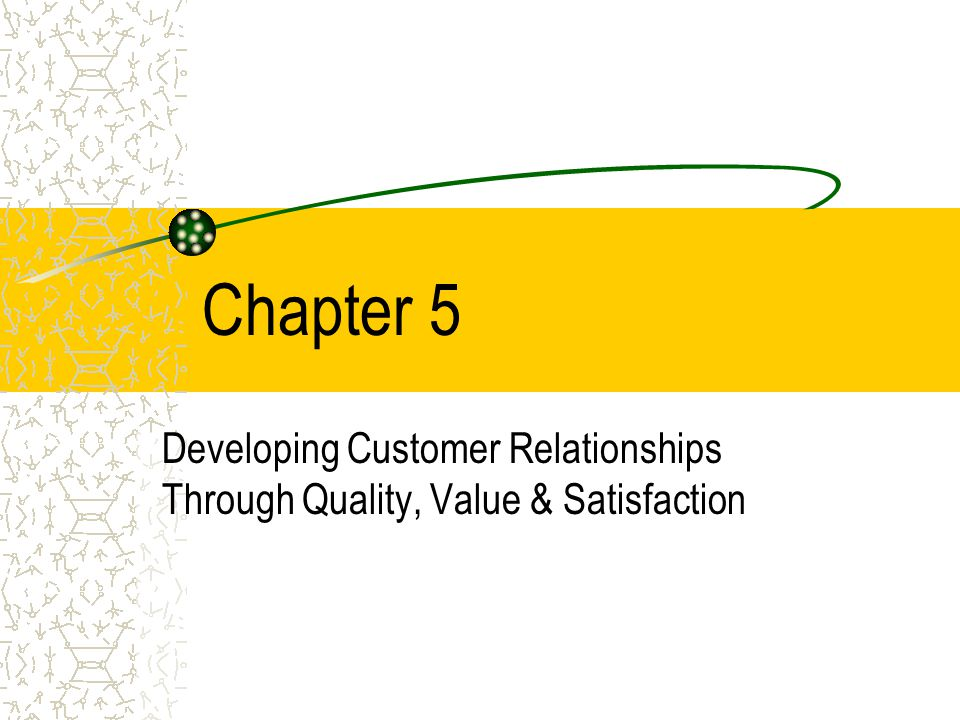 Chapter 5 Developing Customer Relationships Through Quality, Value & Satisfaction