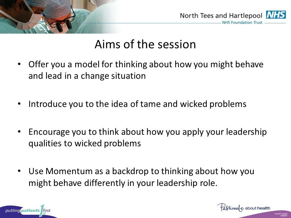 Aims of the session Offer you a model for thinking about how you might behave and lead in a change situation Introduce you to the idea of tame and wicked problems Encourage you to think about how you apply your leadership qualities to wicked problems Use Momentum as a backdrop to thinking about how you might behave differently in your leadership role.