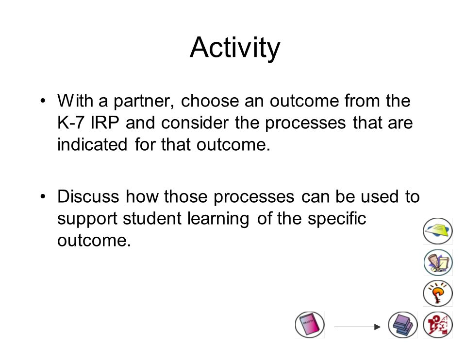 Activity With a partner, choose an outcome from the K-7 IRP and consider the processes that are indicated for that outcome.