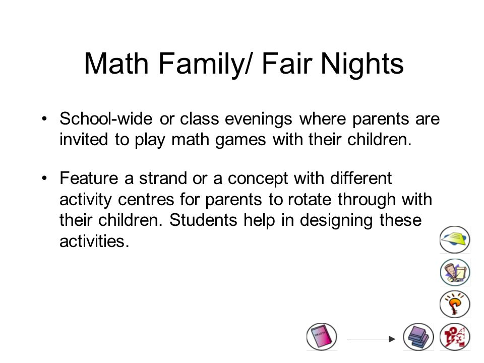 Math Family/ Fair Nights School-wide or class evenings where parents are invited to play math games with their children.