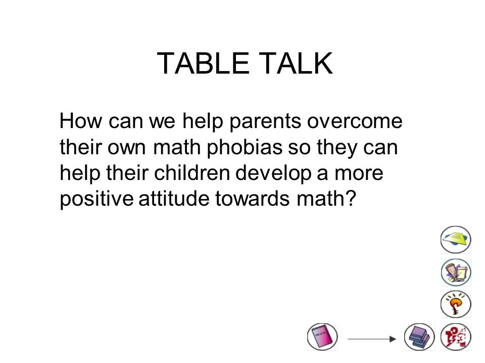 TABLE TALK How can we help parents overcome their own math phobias so they can help their children develop a more positive attitude towards math