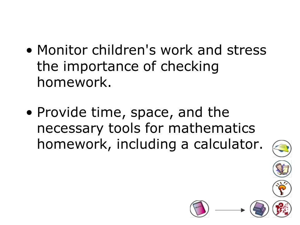 Monitor children s work and stress the importance of checking homework.