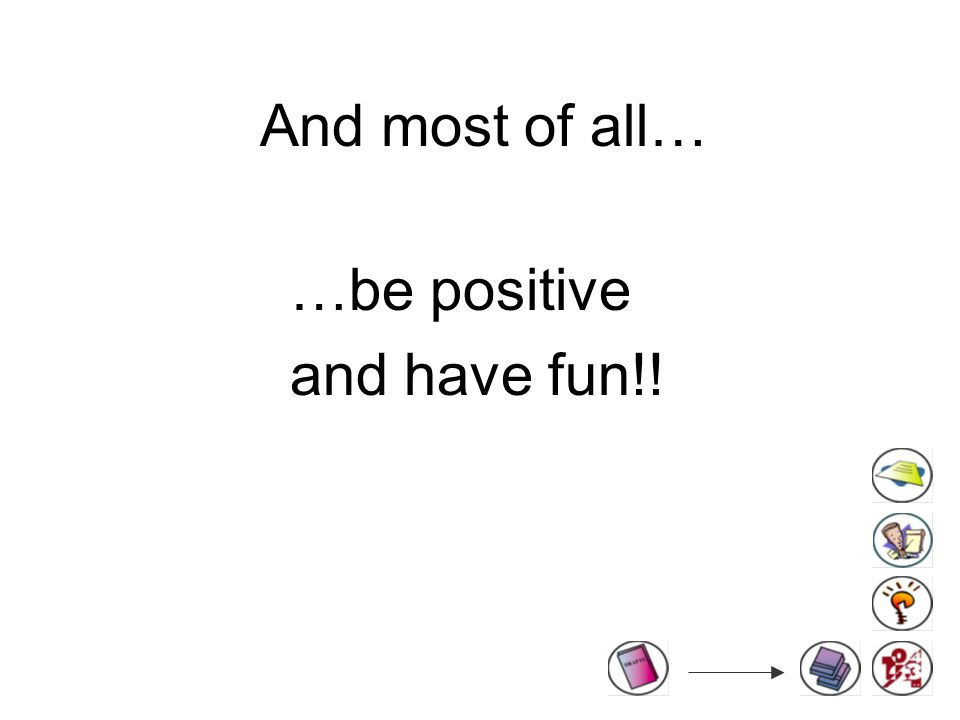 And most of all… …be positive and have fun!!