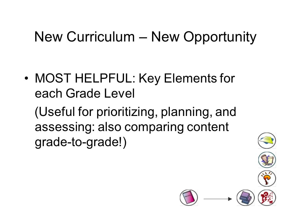 New Curriculum – New Opportunity MOST HELPFUL: Key Elements for each Grade Level (Useful for prioritizing, planning, and assessing: also comparing content grade-to-grade!)