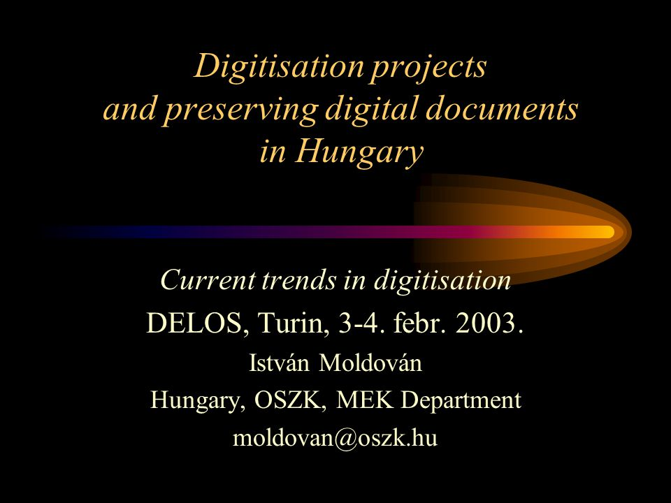 Digitisation projects and preserving digital documents in Hungary Current trends in digitisation DELOS, Turin, 3-4.