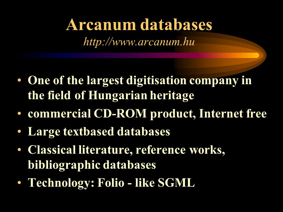 Arcanum databases   One of the largest digitisation company in the field of Hungarian heritage commercial CD-ROM product, Internet free Large textbased databases Classical literature, reference works, bibliographic databases Technology: Folio - like SGML