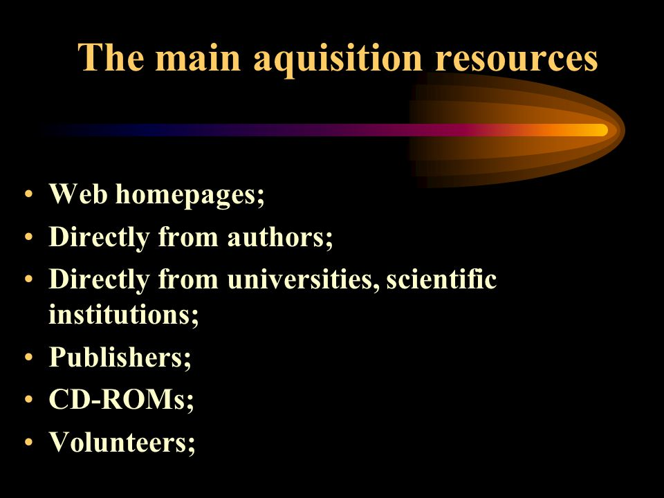 The main aquisition resources Web homepages; Directly from authors; Directly from universities, scientific institutions; Publishers; CD-ROMs; Volunteers;