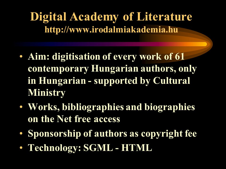 Digital Academy of Literature   Aim: digitisation of every work of 61 contemporary Hungarian authors, only in Hungarian - supported by Cultural Ministry Works, bibliographies and biographies on the Net free access Sponsorship of authors as copyright fee Technology: SGML - HTML